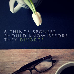 6 Things Spouses Should Know Before They Divorce